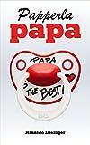 Papperlapapa: 50 grossartige Texte für Väter, Mütter und alle, die ihnen in die Quere kommen