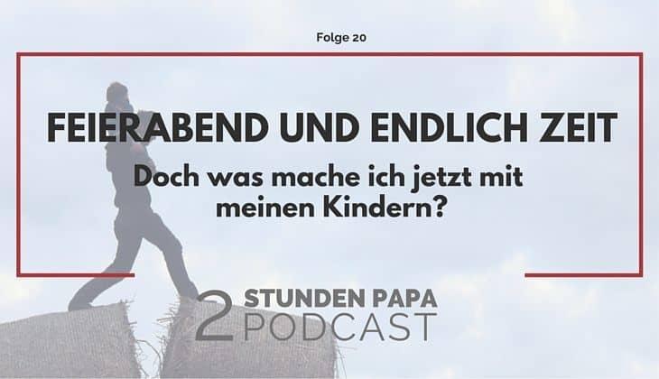 #20 – Feierabend und endlich Zeit für die Kinder – doch was jetzt?